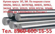 Закупаем  Круги из жаропрочной стали,  ЭП,  ЭИ,  ЭИ696,  ЭИ612,  ЭИ787ВД,  Э